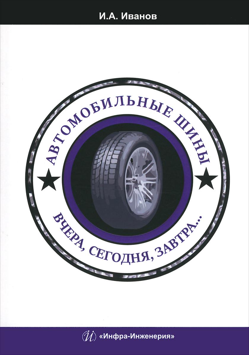 И. А. Иванов Автомобильные шины. Вчера, сегодня, завтра. Учебное пособие