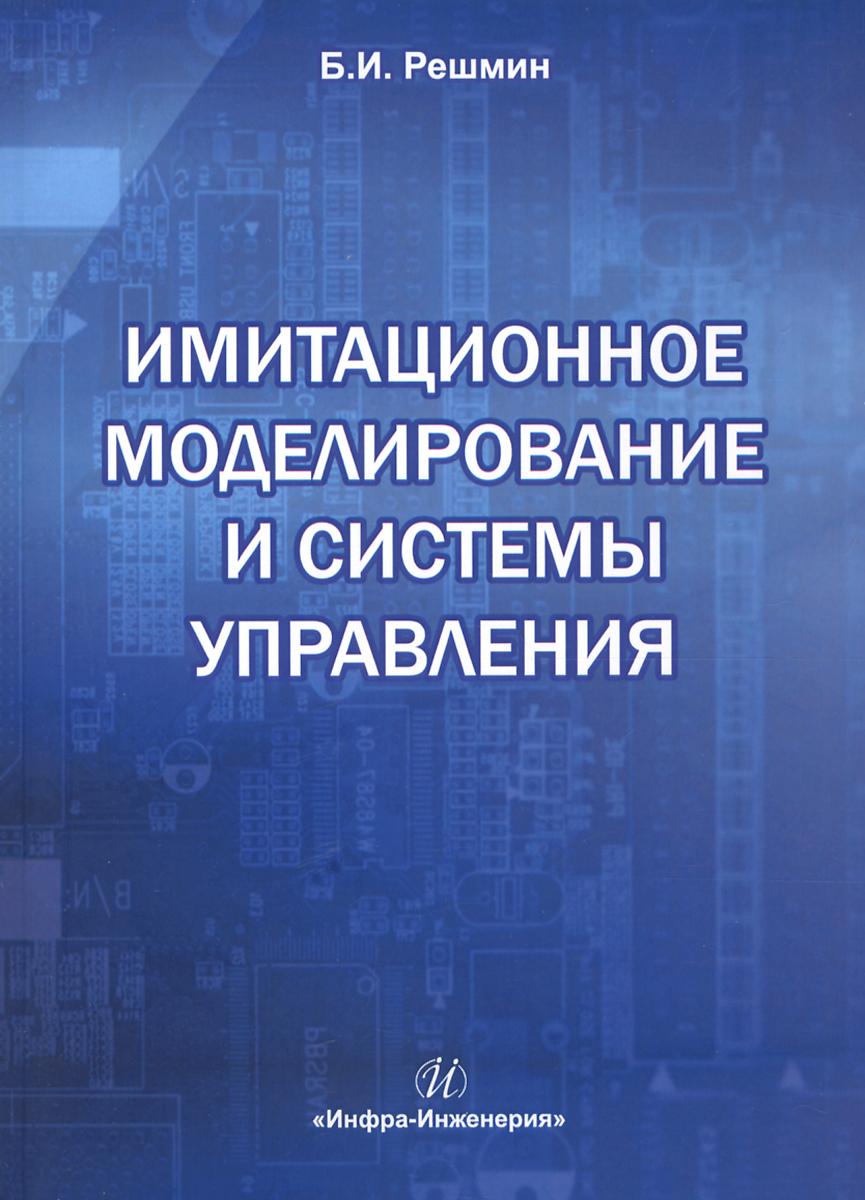 Zakazat.ru: Имитационное моделирование и системы управления. Учебно-практическое пособие. Б. И. Решмин