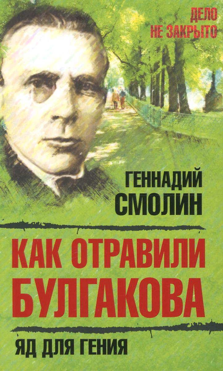 Геннадий Смолин Как отравили Булгакова. Яд для гения