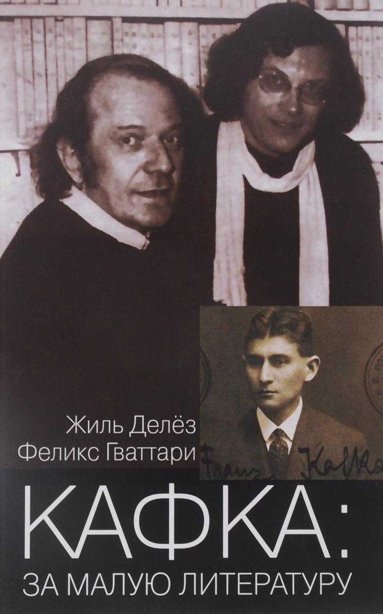 Жиль Делез, Феликс Гваттари Кафка. За малую литературу делез ж гваттари ф что такое философия isbn 9785914198654