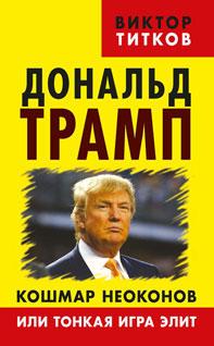 Виктор Титков Дональд Трамп. Кошмар неоконов или тонкая игра элит