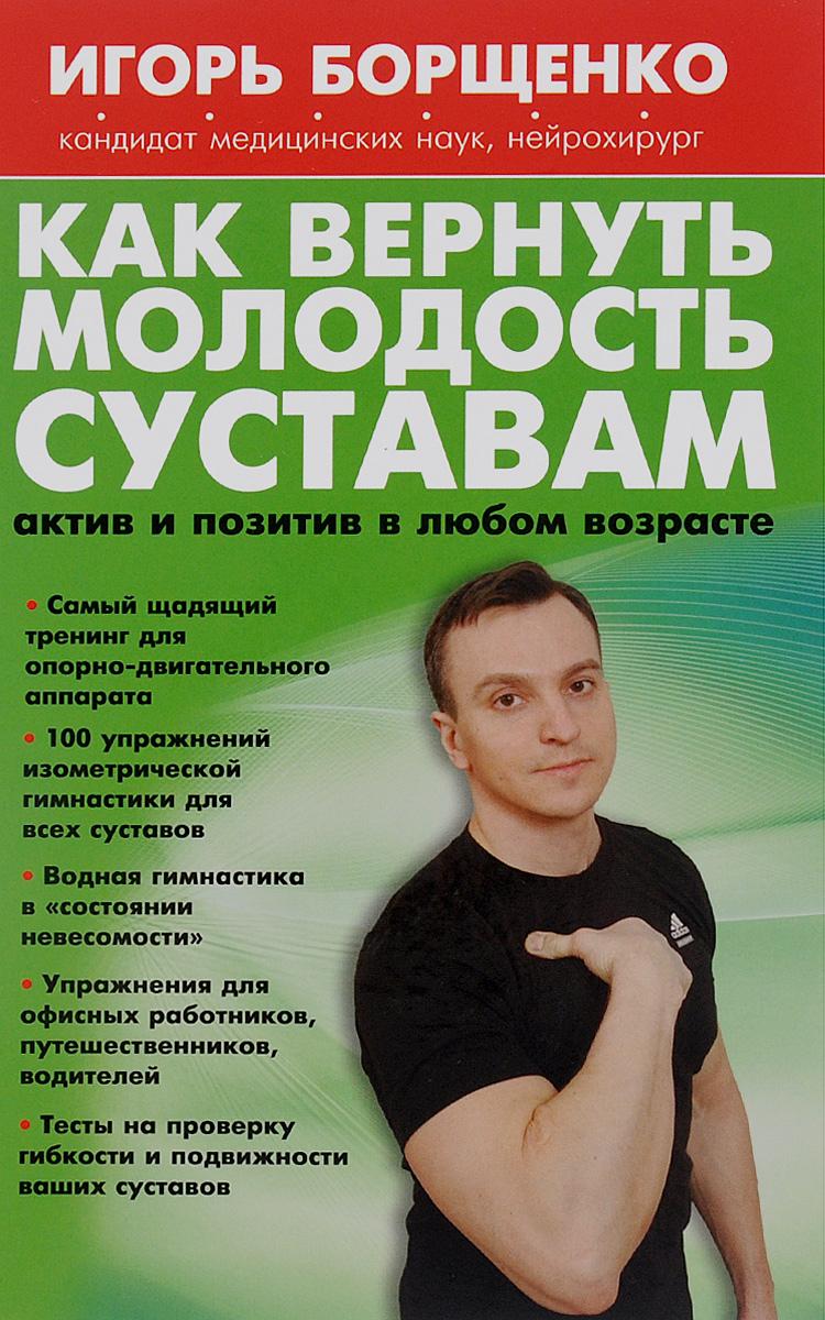 Игорь Борщенко Как вернуть молодость суставам. Актив и позитив в любом возрасте