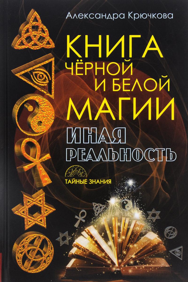 Александра Крючкова Книга черной и белой магии. Иная реальность александра крючкова игра в иную реальность книга знаний