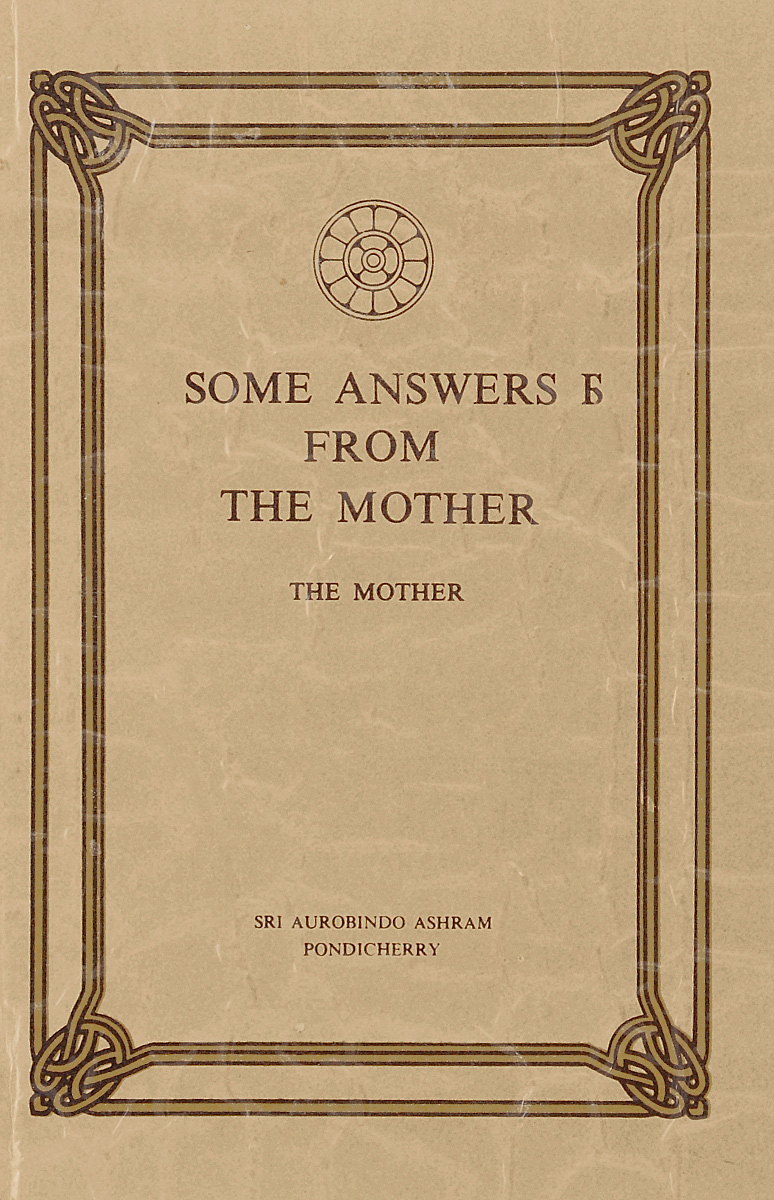 Sri Aurobindo Ashram Some answers from the Mother