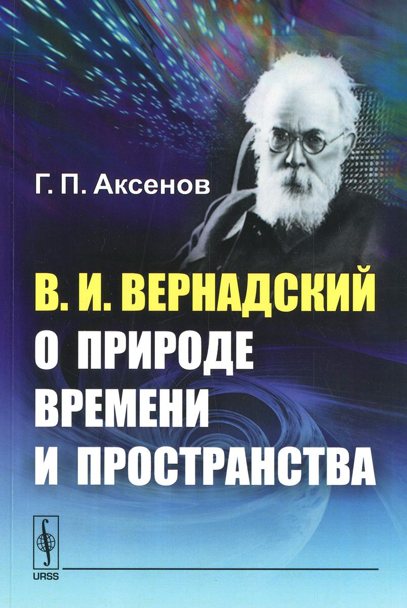 Zakazat.ru: В. И. Вернадский о природе времени и пространства. Г. П. Аксенов