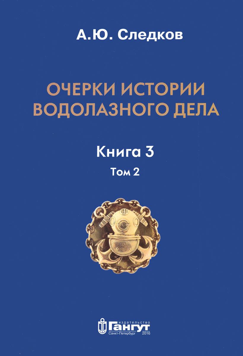 Очерки истории водолазного дела. Книга 3. Том 2. А. Ю. Следков