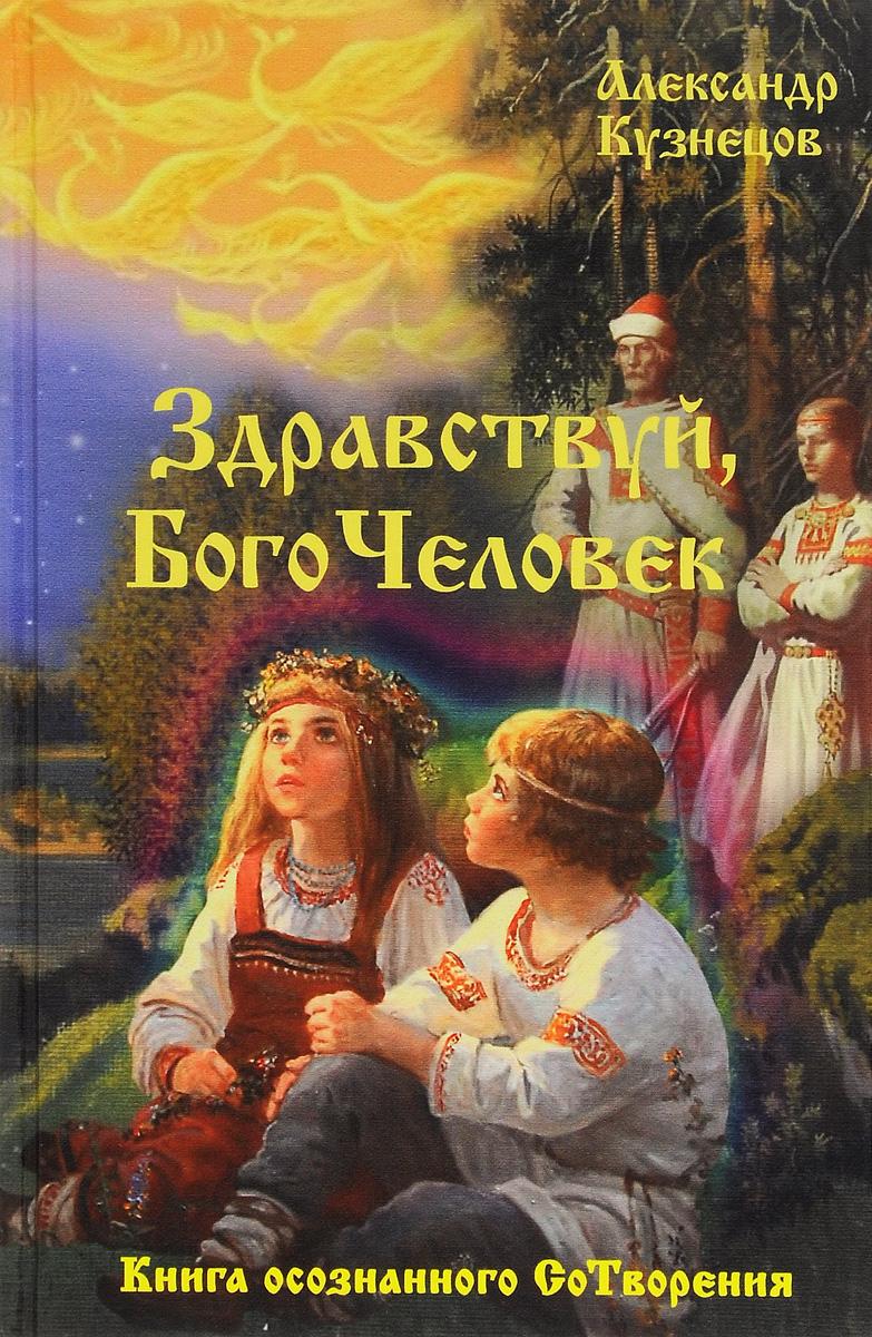 Здравствуй, Богочеловек. Книга осознанного Сотворения. Александр Кузнецов