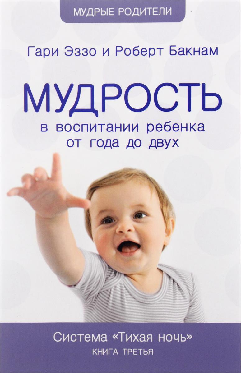 Гари Эззо, Роберт Бакнам Мудрость в воспитании ребенка от года до двух. Система
