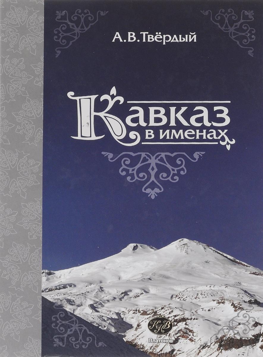 Zakazat.ru: Кавказ в именах. А. В. Твёрдый