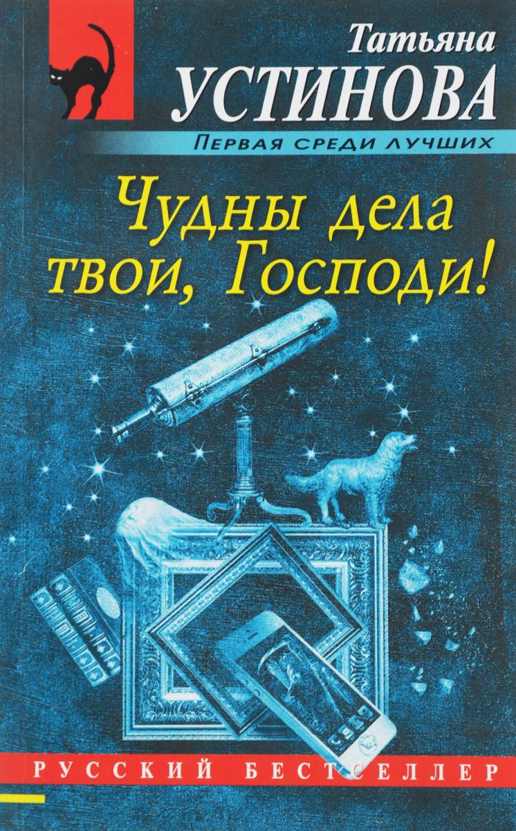 Татьяна Устинова Чудны дела твои, Господи!