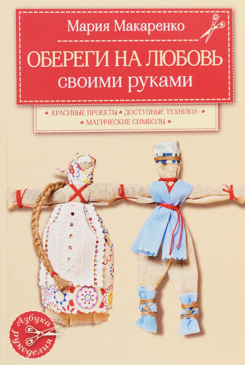 Мария Макаренко Обереги на любовь ISBN: 978-5-699-80919-6 обереги на любовь