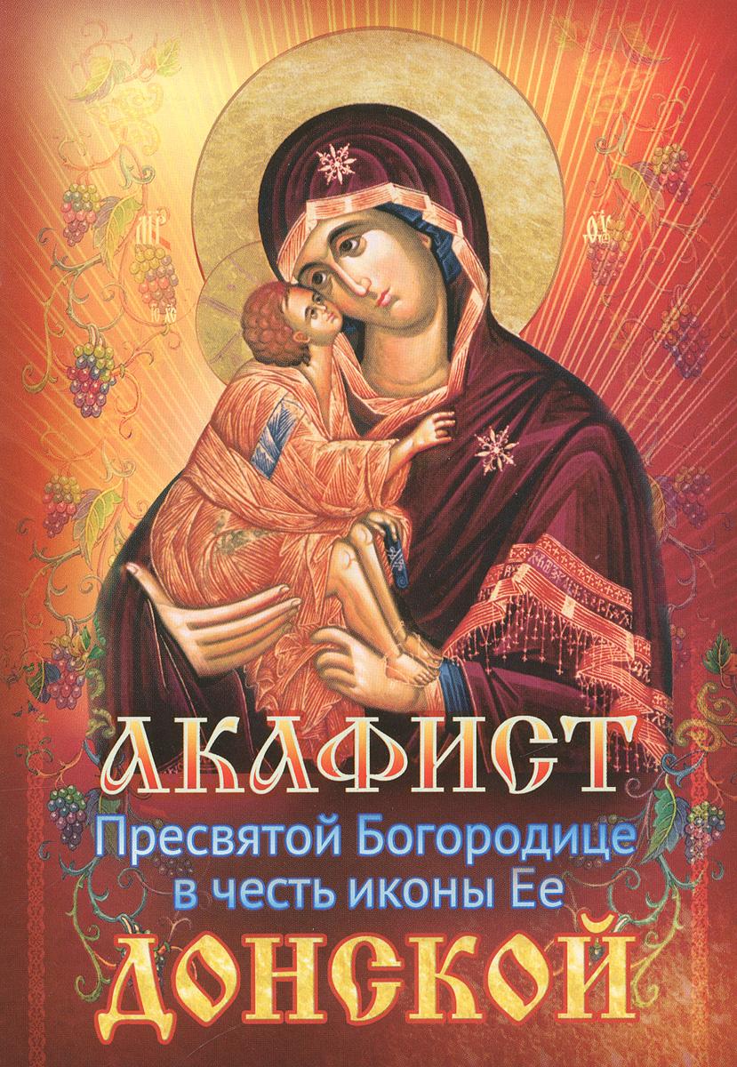 Акафист Пресвятой Богородице в честь иконы Ее Донской донская повесть
