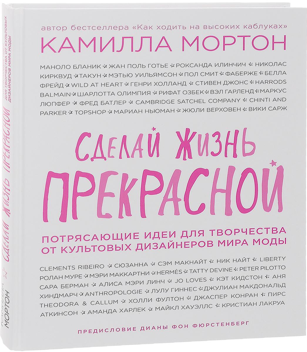 Zakazat.ru: Сделай жизнь прекрасной. Потрясающие идеи для творчества от культовых дизайнеров мира моды. Камилла Мортон