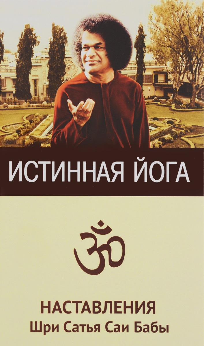 Шри Сатья Саи Баба Истинная йога. Наставления Шри Сатья Саи Бабы сатья саи баба веды путь жизни формы и методы работы над собой isbn 978 5 413 01137 9