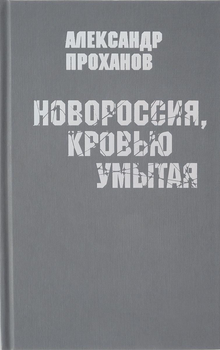 Александр Проханов Новороссия, кровью умытая артём весёлый россия кровью умытая сборник