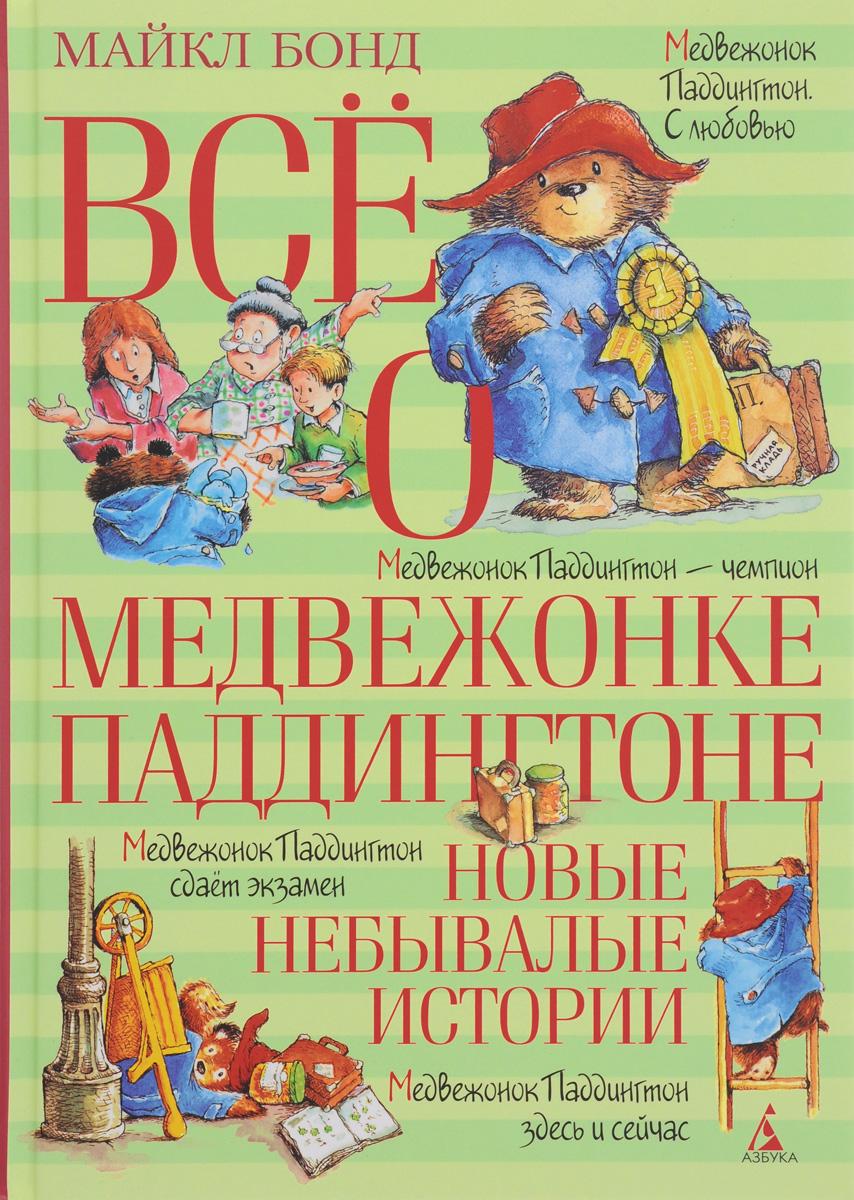 Майкл Бонд Всё о медвежонке Паддингтоне. Новые небывалые истории ISBN: 978-5-389-11225-4 бонд м все о медвежонке паддингтоне новые небывалые истории