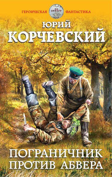 Корчевский Ю.Г. Пограничник против абвера новый фантастический боевик комплект из 53 книг