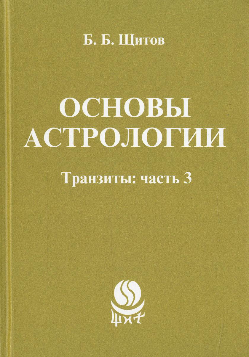 Б. Б. Щитов Основы астрологии. Транзиты. Часть 3 ISBN: 978-5-98857-347-0