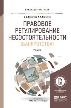 Е. С. Пирогова, А. Я. Курбатов Правовое регулирование несостоятельности (банкротства). Учебник