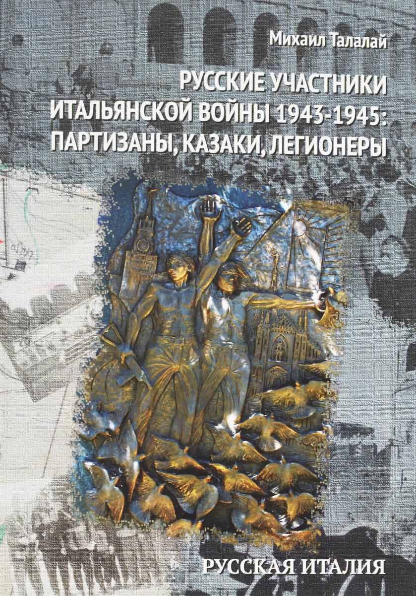 Михаил Талалай Русские участники Итальянской войны 1943-1945. Партизаны, казаки, легионеры