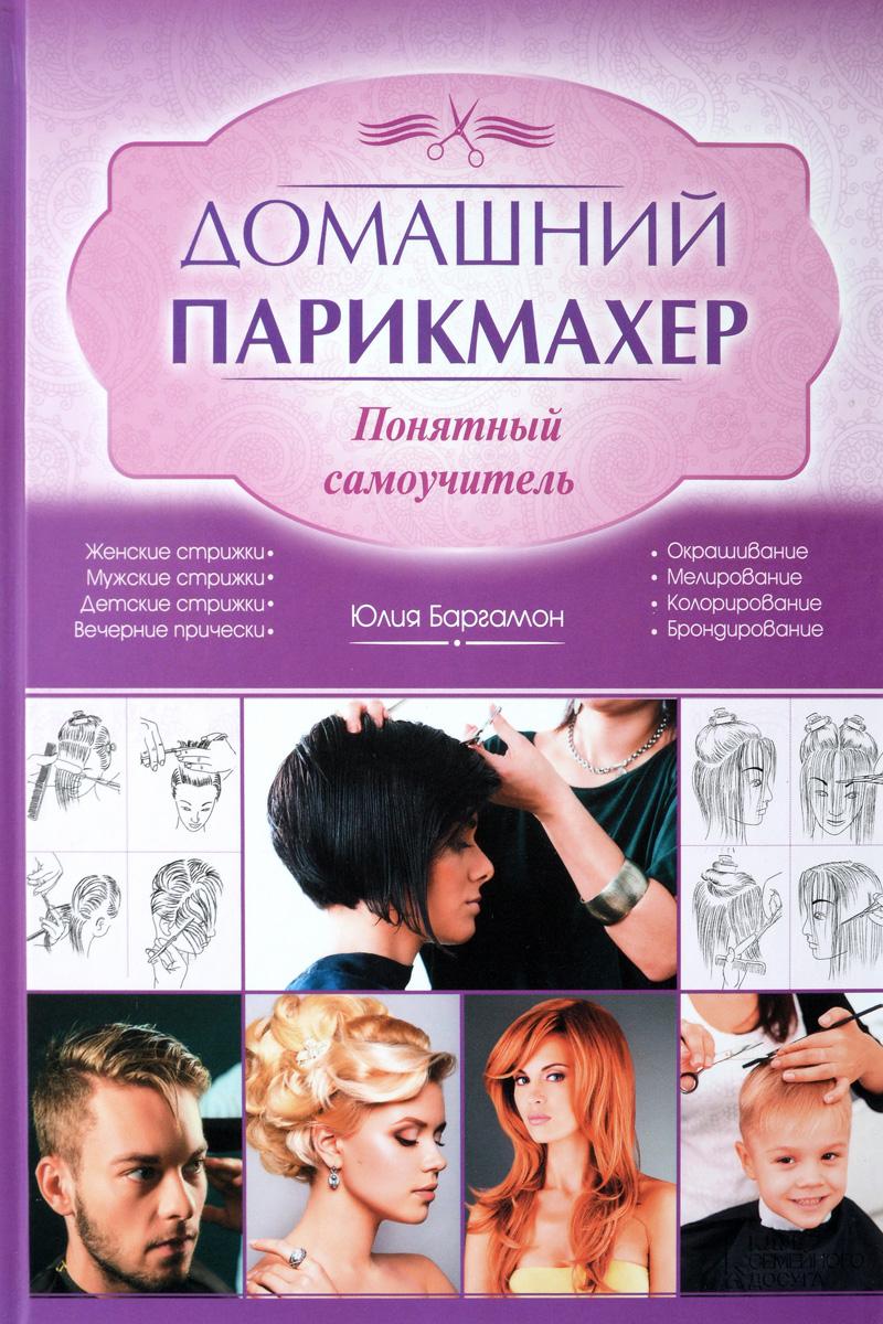 Домашний парикмахер. Понятный самоучитель. Юлия Баргамон