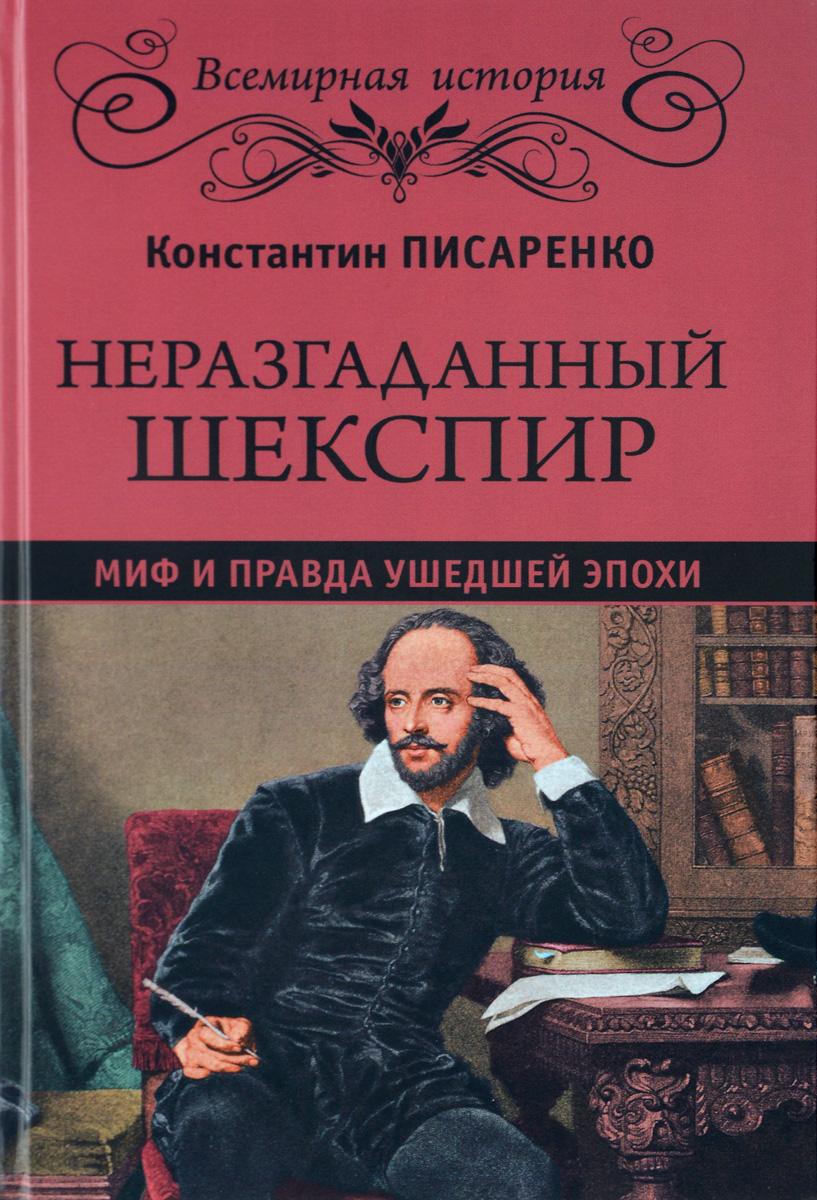 Константин Писаренко Неразгаданный Шекспир. Миф и правда ушедшей эпохи