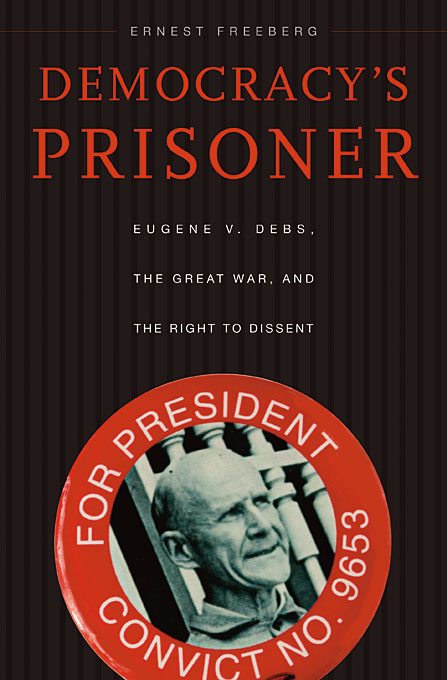 Democracy?s Prisoner – Eugene V. Debs, the Great War, and the Right to Dissent america and the great war