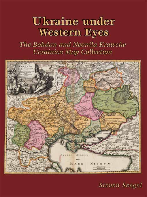 Ukraine under Western Eyes – The Bohdam and Neonila Krawciw Ucrainica Map Collection the map and the territory