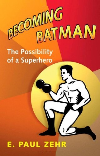 Becoming Batman: The Possibility of a Superhero becoming batman the possibility of a superhero