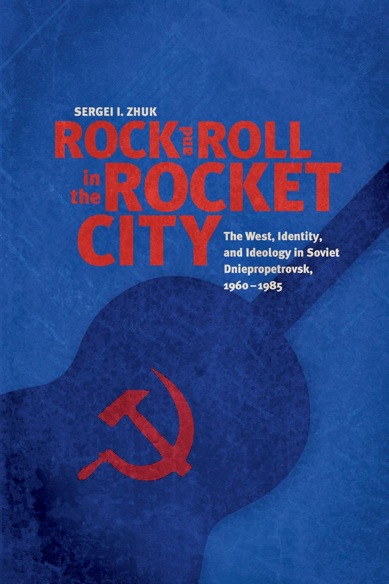 Rock and Roll in the Rocket City – The West, Identity, and Ideology in Soviet Dniepropetrovsk, 1960–1985 kent west and the weald