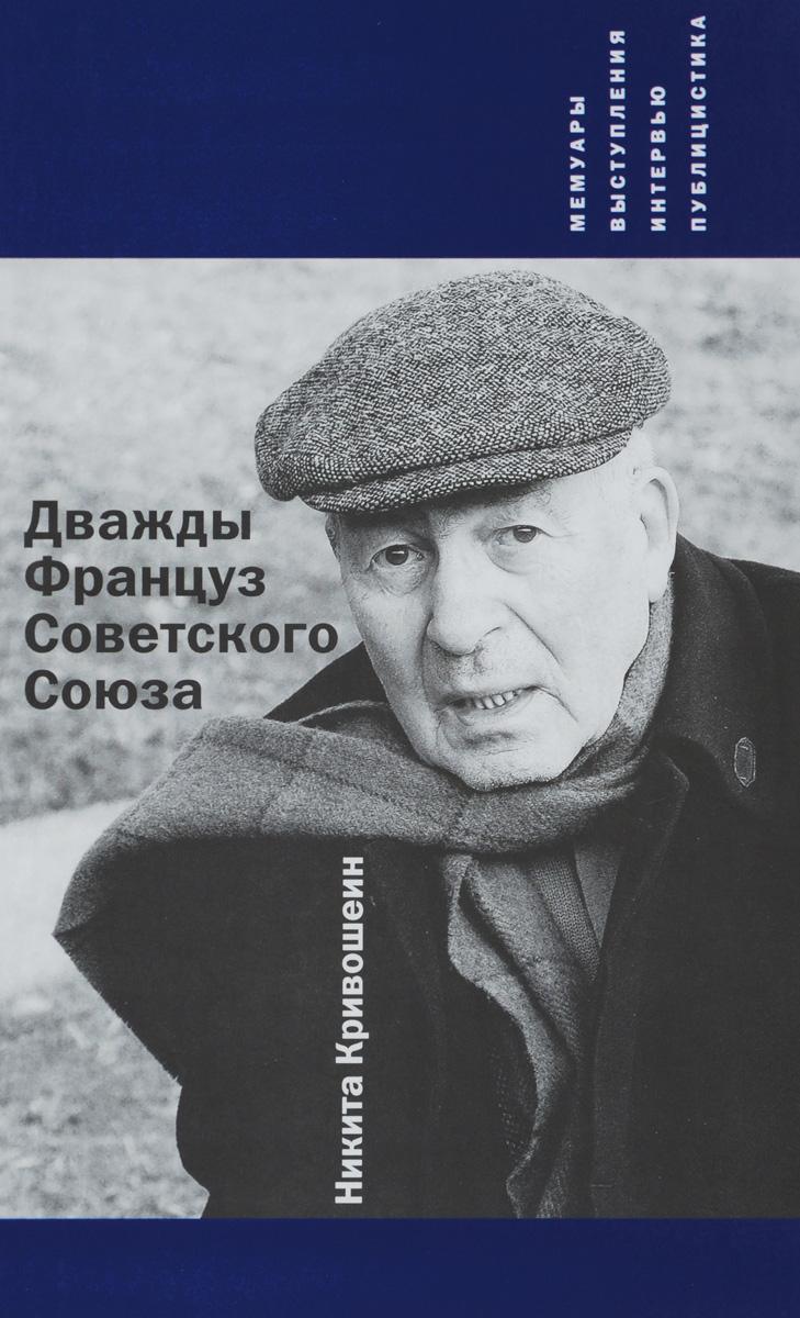 Никита Кривошеин Дважды Француз Советского Союза. Мемуары, выступления, интервью, публицистика