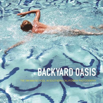Backyard Oasis: The Swimming Pool in Southern California Photography, 1945-1982 the springboard in the pond – an intimate history of the swimming pool