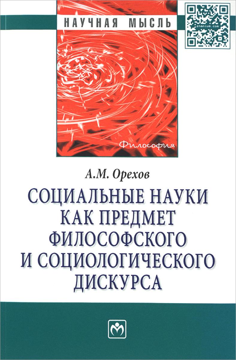 А. М. Орехов Социальные науки как предмет философского и социологического дискурса