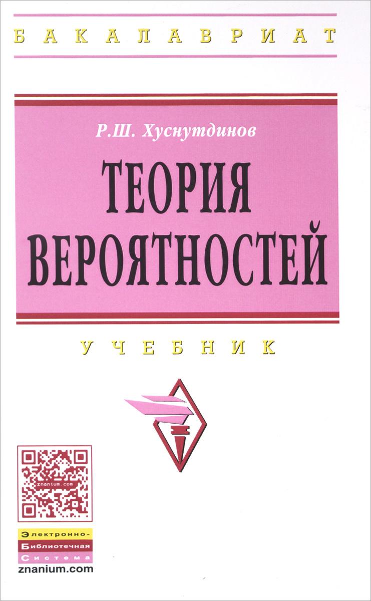 Р. Ш. Хуснутдинов Теория вероятностей. Учебник