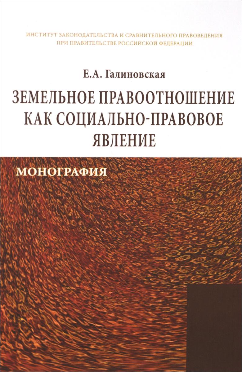 Е. А. Галиновская Земельное правоотношение как социально-правовое явление