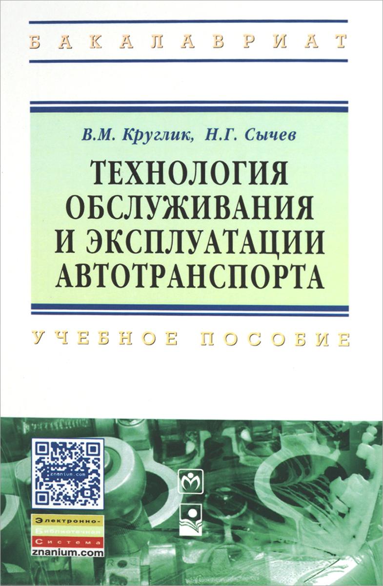 В. М. Круглик, Н. Г. Сычев Технология обслуживания и эксплуатации автотранспорта. Учебное пособие