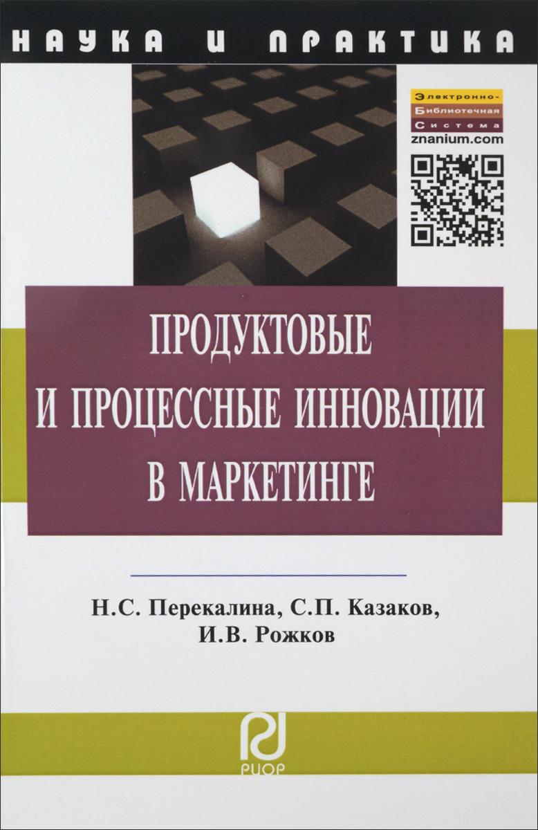 Zakazat.ru: Продуктовые и процессные инновации в маркетинге. Н. С. Перекалина, С. П. Казаков, И. В. Рожков