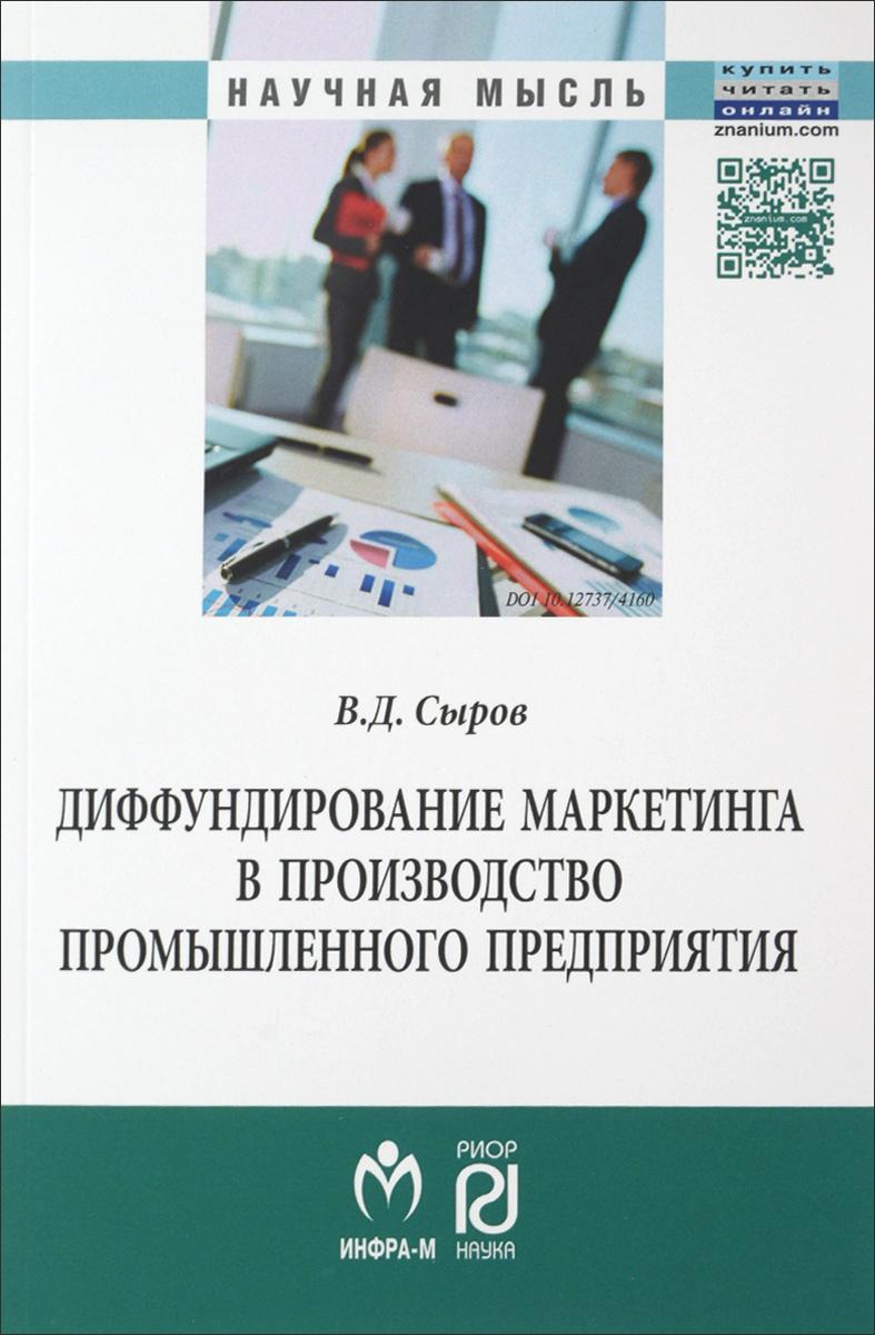 Диффундирование маркетинга в производство промышленного предприятия. В. Д. Сыров