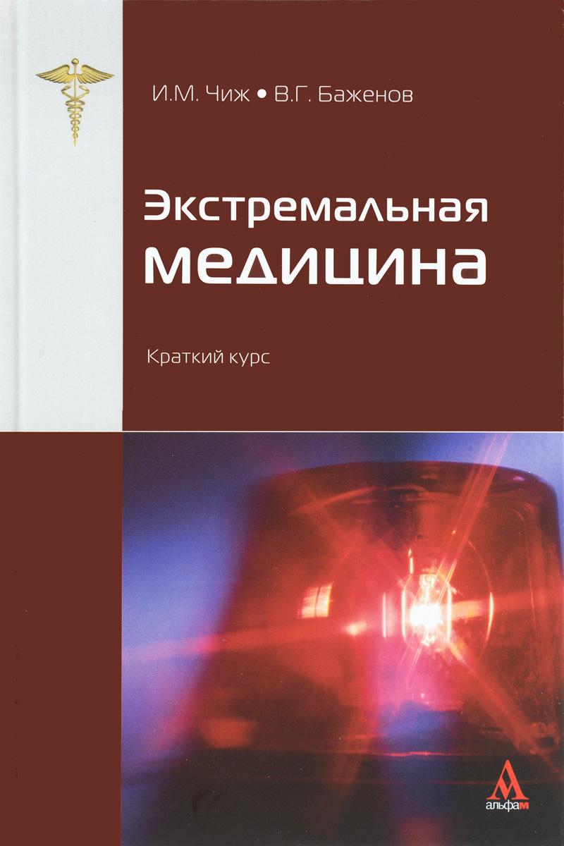 И. М. Чиж, В. Г. Баженов Экстремальная медицина. Краткий курс