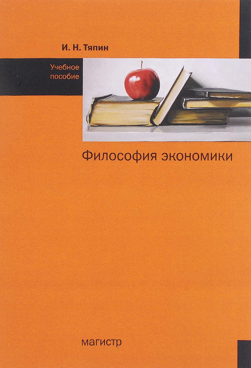 И. Н. Тяпин Философия экономики. Учебное пособие история и философия экономики учебное пособие