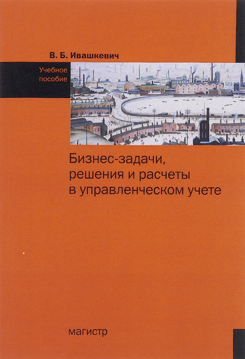В. Б. Ивашкевич Бизнес-задачи, решения и расчеты в управленческом учете. Учебное пособие
