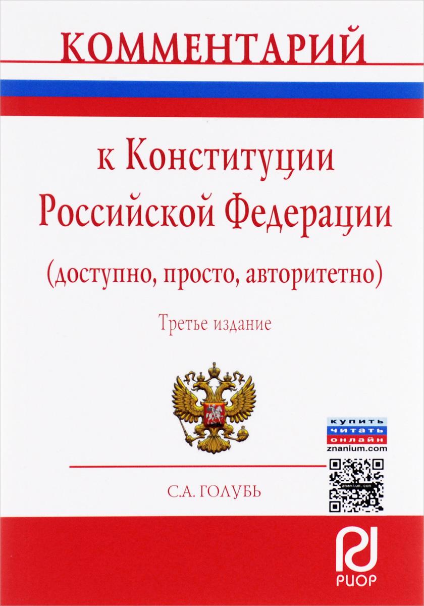 С. А. Голубь Комментарий к Конституции Российской Федерации (доступно, просто, авторитетно)