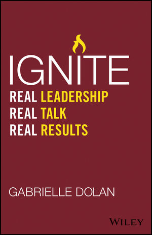 Ignite: Real Leadership, Real Talk, Real Results mastering leadership an integrated framework for breakthrough performance and extraordinary business results