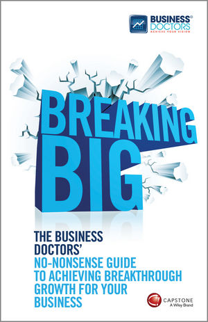 "Breaking Big: The Business Doctors??? No??""nonsense Guide to Achieving Breakthrough Growth for Your Business"