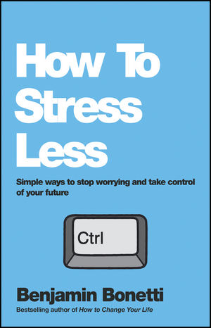 How To Stress Less: Simple ways to stop worrying and take control of your future benjamin bonetti how to stress less simple ways to stop worrying and take control of your future