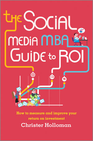 The Social Media MBA Guide to ROI: How to Measure and Improve Your Return on Investment jim sterne social media metrics how to measure and optimize your marketing investment