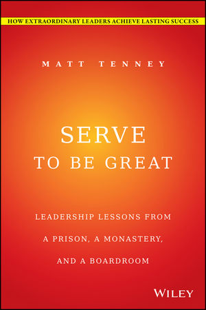 Serve to Be Great: Leadership Lessons from a Prison, a Monastery, and a Boardroom leadership enhancing the lessons of experience