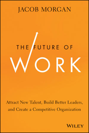 The Future of Work: Attract New Talent, Build Better Leaders, and Create a Competitive Organization jacob morgan the future of work attract new talent build better leaders and create a competitive organization