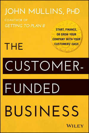 """The Customer??""""Funded Business: Start, Finance, or Grow Your Company with Your Customers??? Cash"""
