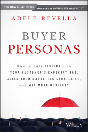 Buyer Personas: How to Gain Insight into your Customer???s Expectations, Align your Marketing Strategies, and Win More Business